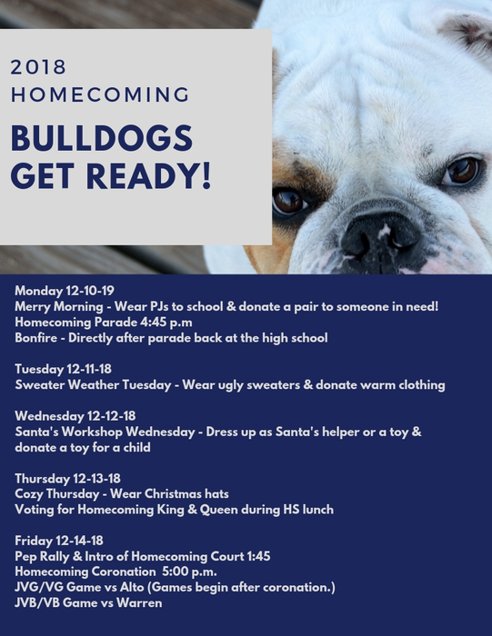 Monday 12-10-19  Merry Morning - Wear PJs to school & donate a pair to someone in need!  Homecoming Parade 4:45 p.m  Bonfire - Directly after parade back at the high school    Tuesday 12-11-18  Sweater Weather Tuesday - Wear ugly sweaters & donate warm clothing    Wednesday 12-12-18  Santa's Workshop Wednesday - Dress up as Santa's helper or a toy & donate a toy for a child    Thursday 12-13-18  Cozy Thursday - Wear Christmas hats  Voting for Homecoming King & Queen during HS lunch    Friday 12-14-18  Pep Rally & Intro of Homecoming Court 1:45  Homecoming Coronation  5:00 p.m.  JVG/VG Game vs Alto (Games begin after coronation.)  JVB/VB Game vs Warren