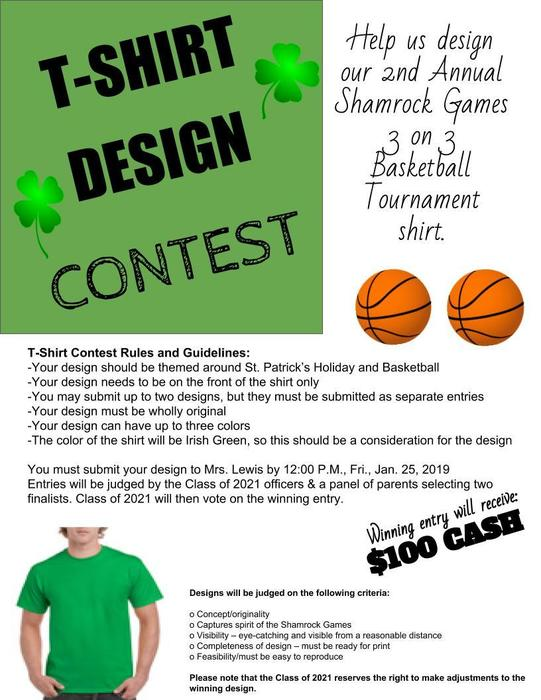 T-SHIRT        DESIGN  CONTEST  Help us design our 2nd Annual Shamrock Games  3 on 3 Basketball Tournament shirt.  T-Shirt Contest Rules and Guidelines:  -Your design should be themed around St. Patrick's Holiday and Basketball -Your design needs to be on the front of the shirt only -You may submit up to two designs, but they must be submitted as separate entries -Your design must be wholly original -Your design can have up to three colors -The color of the shirt will be Irish Green, so this should be a consideration for the design  You must submit your design to Mrs. Lewis by 12:00 P.M., Fri., Jan. 25, 2019 Entries will be judged by the Class of 2021 officers & a panel of parents selecting two finalists. Class of 2021 will then vote on the winning entry.   T-Shirt Contest Rules and Guidelines:  -Your design should be themed around St. Patrick's Holiday and Basketball -Your design needs to be on the front of the shirt only -You may submit up to two designs, but they must be submitted as separate entries -Your design must be wholly original -Your design can have up to three colors -The color of the shirt will be Irish Green, so this should be a consideration for the design  You must submit your design to Mrs. Lewis by 12:00 P.M., Fri., Jan. 25, 2019 Entries will be judged by the Class of 2021 officers & a panel of parents selecting two finalists. Class of 2021 will then vote on the winning entry.   Winning entry will receive:      $100 CASH   Designs will be judged on the following criteria:  o Concept/originality  o Captures spirit of the Shamrock Games  o Visibility – eye-catching and visible from a reasonable distance  o Completeness of design – must be ready for print  o Feasibility/must be easy to reproduce  Please note that the Class of 2021 reserves the right to make adjustments to the winning design.