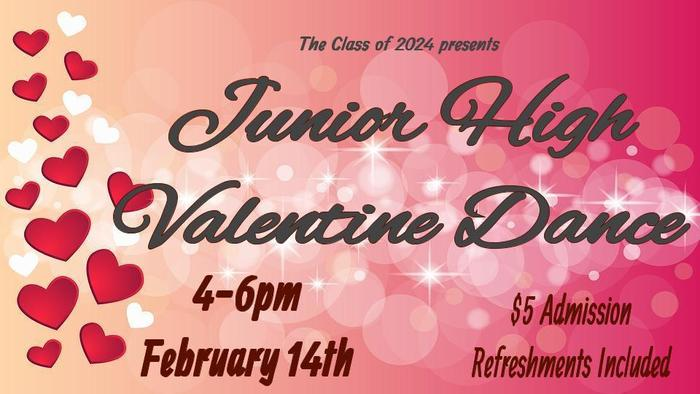 The Class of 2024 Presents Junior High Valentine Dance 4-6 PM February 14 $5 Admission Refreshments Included