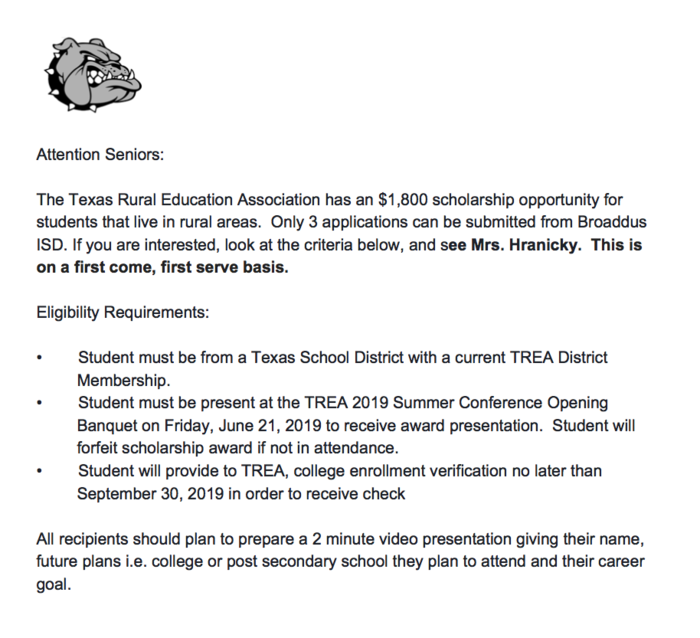 Attention Seniors:  The Texas Rural Education Association has an $1,800 scholarship opportunity for students that live in rural areas.  Only 3 applications can be submitted from Broaddus ISD. If you are interested, look at the criteria below, and see Mrs. Hranicky.  This is on a first come, first serve basis.  Eligibility Requirements:  •	Student must be from a Texas School District with a current TREA District           Membership.  •	Student must be present at the TREA 2019 Summer Conference Opening           Banquet on Friday, June 21, 2019 to receive award presentation.  Student will           forfeit scholarship award if not in attendance. •	Student will provide to TREA, college enrollment verification no later than           September 30, 2019 in order to receive check  All recipients should plan to prepare a 2 minute video presentation giving their name, future plans i.e. college or post secondary school they plan to attend and their career goal.