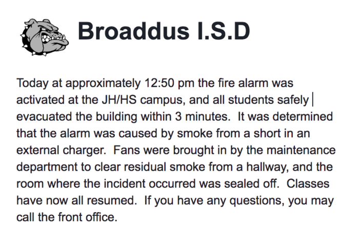 Broaddus I.S.D    Today at approximately 12:50 pm the fire alarm was activated at the JH/HS campus, and all students safely evacuated the building within 3 minutes.  It was determined that the alarm was caused by smoke from a short in an external charger.  Fans were brought in by the maintenance department to clear residual smoke from a hallway, and the room where the incident occurred was sealed off.  Classes have now all resumed.  If you have any questions, you may call the front office.