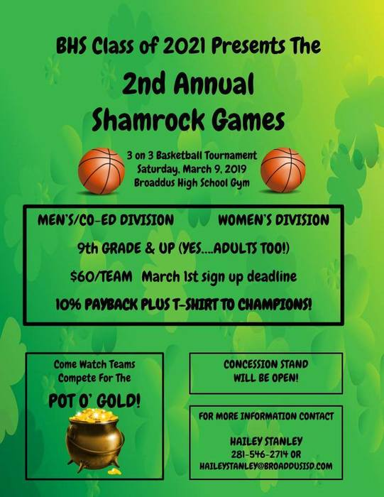 BHS Class of 2021 Presents The  2nd Annual Shamrock Games 3 on 3 Basketball Tournament Saturday, March 30, 2019 Broaddus High School Gym EN'S/CO-ED DIVISION		WOMEN'S DIVISION  9th GRADE & UP (YES….ADULTS TOO!)  $60/TEAM	 March 27th sign up deadline  10% PAYBACK PLUS T-SHIRT TO CHAMPIONS! Come Watch Teams Compete For The   POT O' GOLD!CONCESSION STAND WILL BE OPEN! FOR MORE INFORMATION CONTACT  HAILEY STANLEY  281-546-2714 OR  HAILEYSTANLEY@BROADDUSISD.COM