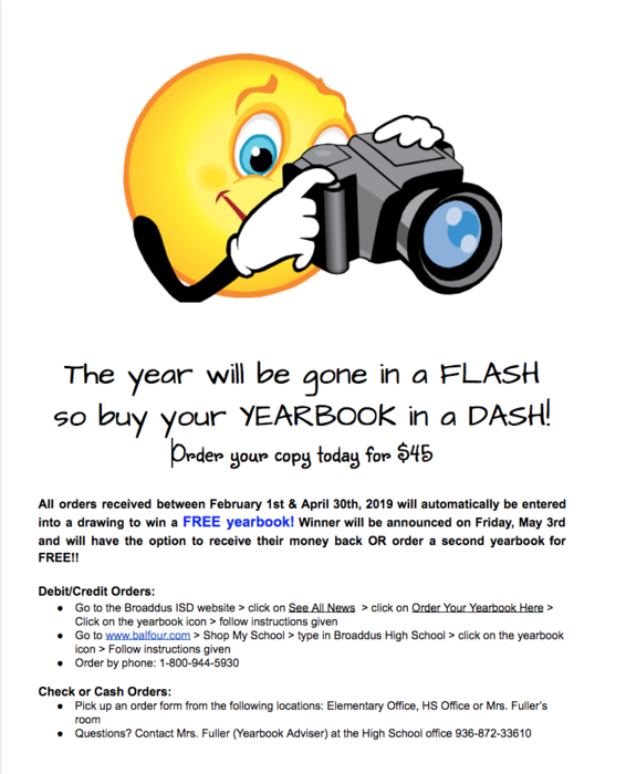 The year will be gone in a FLASH  so buy your YEARBOOK in a DASH! Order your copy today for $45  All orders received between February 1st & April 30th, 2019 will automatically be entered into a drawing to win a FREE yearbook! Winner will be announced on Friday, May 3rd and will have the option to receive their money back OR order a second yearbook for FREE!!  Debit/Credit Orders: Go to the Broaddus ISD website > click on See All News  > click on Order Your Yearbook Here > Click on the yearbook icon > follow instructions given Go to www.balfour.com > Shop My School > type in Broaddus High School > click on the yearbook icon > Follow instructions given Order by phone: 1-800-944-5930   Check or Cash Orders: Pick up an order form from the following locations: Elementary Office, HS Office or Mrs. Fuller's room Questions? Contact Mrs. Fuller (Yearbook Adviser) at the High School office 936-872-33610