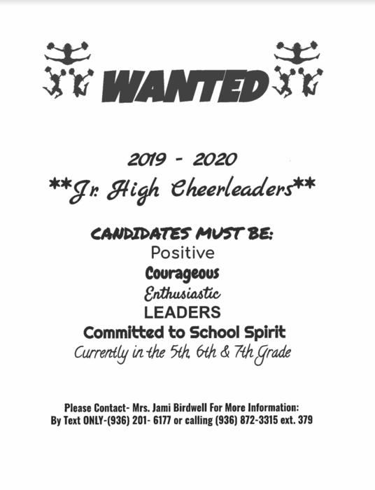 WANTED  2019 - 2020 **Jr. High Cheerleaders**  CANDIDATES MUST BE:  Positive Courageous Enthusiastic  LEADERS Committed to School Spirit Currently in the 5th 6th & 7th Grade  Please Contact - Mrs. Jami Birdwell For More Information: By Text ONLY-(936) 201- 6177 or calling (936) 872-3315 ext. 379