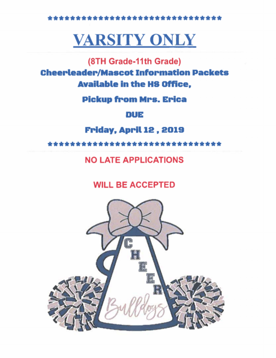 VARSITY ONLY  (8TH Grade-11th Grade) Cheerleader/Mascot Information Packets  Available in the HS Office, Pickup from Mrs. Erica  DUE  Friday, April 12, 2019  det det at det er de se te te te te tek * * * * * * * * de de de de des  NO LATE APPLICATIONS  WILL BE ACCEPTED
