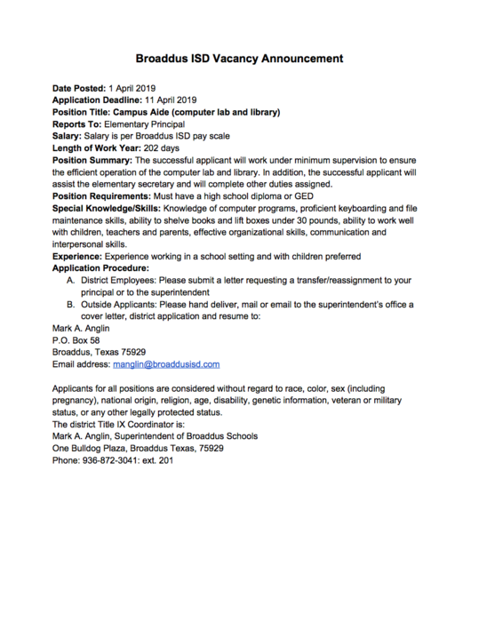 Broaddus ISD Vacancy Announcement  Date Posted: 1 April 2019 Application Deadline: 11 April 2019 Position Title: Campus Aide (computer lab and library) Reports To: Elementary Principal Salary: Salary is per Broaddus ISD pay scale Length of Work Year: 202 days Position Summary: The successful applicant will work under minimum supervision to ensure the efficient operation of the computer lab and library. In addition, the successful applicant will assist the elementary secretary and will complete other duties assigned. Position Requirements: Must have a high school diploma or GED Special Knowledge/Skills: Knowledge of computer programs, proficient keyboarding and file maintenance skills, ability to shelve books and lift boxes under 30 pounds, ability to work well with children, teachers and parents, effective organizational skills, communication and interpersonal skills.  Experience: Experience working in a school setting and with children preferred  Application Procedure:  District Employees: Please submit a letter requesting a transfer/reassignment to your principal or to the superintendent Outside Applicants: Please hand deliver, mail or email to the superintendent's office a cover letter, district application and resume to: Mark A. Anglin P.O. Box 58 Broaddus, Texas 75929 Email address: manglin@broaddusisd.com   Applicants for all positions are considered without regard to race, color, sex (including pregnancy), national origin, religion, age, disability, genetic information, veteran or military status, or any other legally protected status. The district Title IX Coordinator is:  Mark A. Anglin, Superintendent of Broaddus Schools One Bulldog Plaza, Broaddus Texas, 75929 Phone: 936-872-3041: ext. 201