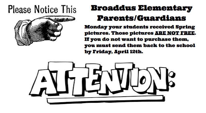 Broaddus Elementary Parents/Guardians Monday your students received Spring pictures. Those pictures ARE NOT FREE. If you do not want to purchase them, you must send them back to the school by Friday, April 12th.