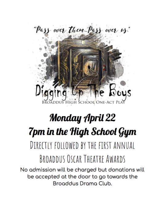 Pass over them...pass over us.  Digging Up The Boys  BHS One-Act Play Monday April 22 7pm in the High School Gym Directly followed by the first annual Broaddus Oscar Theatre Awards No admission will be charged but donations will be accepted at the door to go towards the Broaddus Drama Club.