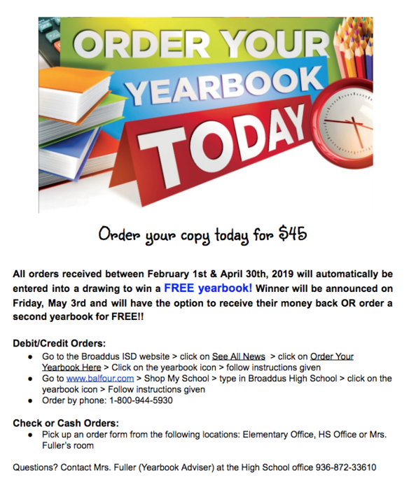 Order your copy today for $45  All orders received between February 1st & April 30th, 2019 will automatically be entered into a drawing to win a FREE yearbook! Winner will be announced on Friday, May 3rd and will have the option to receive their money back OR order a second yearbook for FREE!!  Debit/Credit Orders: Go to the Broaddus ISD website > click on See All News  > click on Order Your Yearbook Here > Click on the yearbook icon > follow instructions given Go to www.balfour.com > Shop My School > type in Broaddus High School > click on the yearbook icon > Follow instructions given Order by phone: 1-800-944-5930   Check or Cash Orders: Pick up an order form from the following locations: Elementary Office, HS Office or Mrs. Fuller's room  Questions? Contact Mrs. Fuller (Yearbook Adviser) at the High School office 936-872-33610