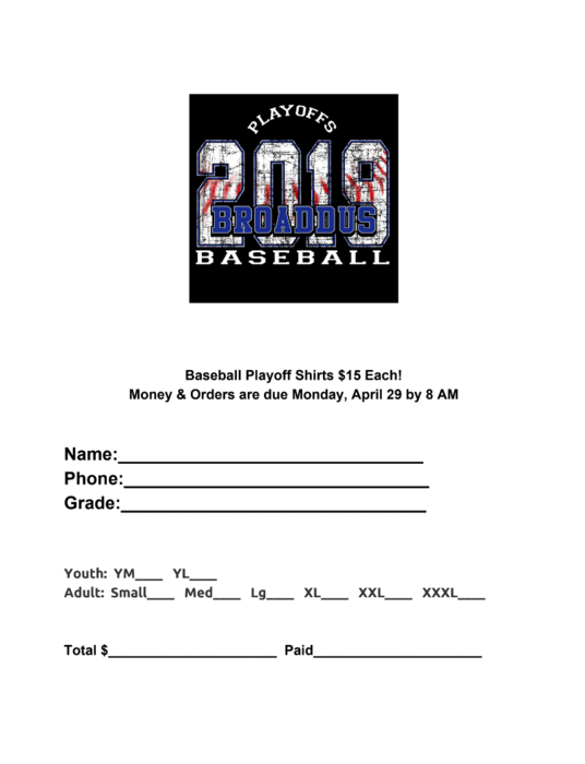 Baseball Playoff Shirts $15 Each! Money & Orders are due Monday, April 29 by 8 AM Name:_______________________________ Phone:_______________________________ Grade:_______________________________ Youth: YM____ YL____ Adult: Small____ Med____ Lg____ XL____ XXL____ XXXL____ Total $______________________ Paid______________________