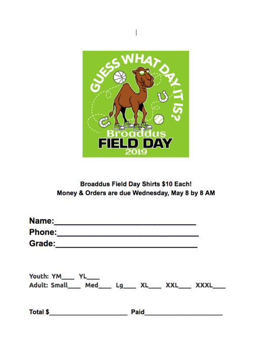 Broaddus Field Day Shirts $10 Each! Money & Orders are due Wednesday, May 8 by 8 AM   Name:_______________________________ Phone:_______________________________ Grade:_______________________________   Youth:  YM____   YL____   Adult:  Small____   Med____   Lg____   XL____   XXL____   XXXL____   Total $______________________  Paid______________________