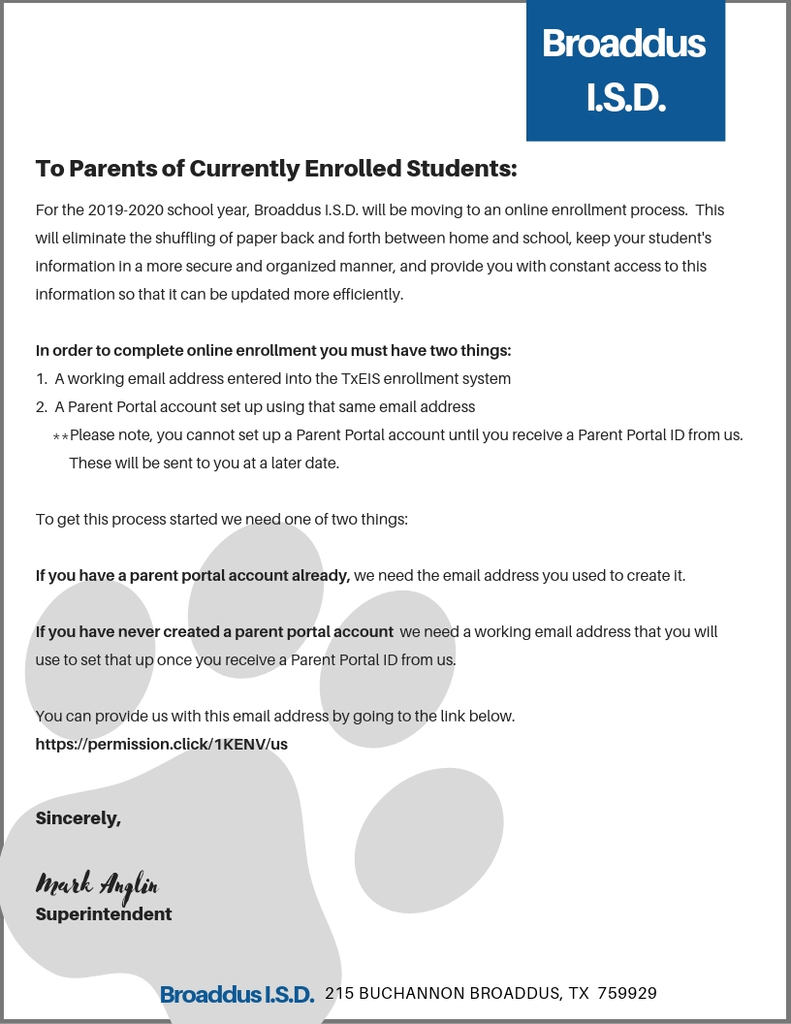 To Parents of Currently Enrolled Students:  For the 2019-2020 school year, Broaddus I.S.D. will be moving to an online enrollment process.  This will eliminate the shuffling of paper back and forth between home and school, keep your student's information in a more secure and organized manner, and provide you with constant access to this information so that it can be updated more efficiently.    In order to complete online enrollment you must have two things:  1.  A working email address entered into the TxEIS enrollment system  2.  A Parent Portal account set up using that same email address       **Please note, you cannot set up a Parent Portal account until you receive a Parent Portal ID from us.              These will be sent to you at a later date.    To get this process started we need one of two things:    If you have a parent portal account already, we need the email address you used to create it.    If you have never created a parent portal account  we need a working email address that you will use to set that up once you receive a Parent Portal ID from us.    You can provide us with this email address by going to the link below.    https://permission.click/1KENV/us