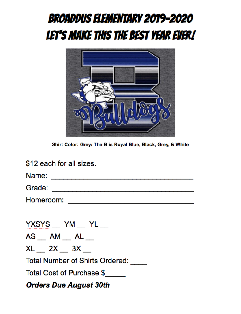 BROADDUS ELEMENTARY 2019-2020 LET'S MAKE THIS THE BEST YEAR EVER!  Shirt Color: Grey/ The B is Royal Blue, Black, Grey, & White  $12 each for all sizes. Name:  ___________________________________ Grade:  ___________________________________ Homeroom:  _______________________________  YXSYS __  YM __  YL __  AS __  AM __  AL __ XL __  2X __  3X __ Total Number of Shirts Ordered: ____ Total Cost of Purchase $_____ Orders Due August 30th
