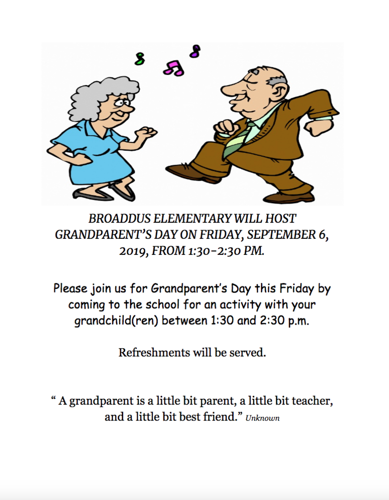 "BROADDUS ELEMENTARY WILL HOST GRANDPARENT'S DAY ON FRIDAY, SEPTEMBER 6, 2019, FROM 1:30-2:30 PM.  Please join us for Grandparent's Day this Friday by coming to the school for an activity with your grandchild(ren) between 1:30 and 2:30 p.m.  Refreshments will be served.   "" A grandparent is a little bit parent, a little bit teacher, and a little bit best friend."" Unknown"