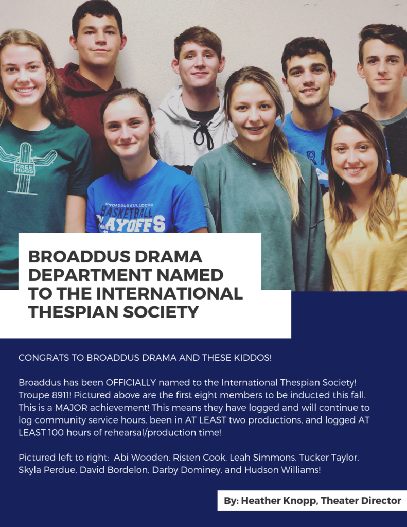 CONGRATS TO BROADDUS DRAMA AND THESE KIDDOS!   Broaddus has been OFFICIALLY named to the International Thespian Society! Troupe 8911! Pictured above are the first eight members to be inducted this fall. This is a MAJOR achievement! This means they have logged and will continue to log community service hours, been in AT LEAST two productions, and logged AT LEAST 100 hours of rehearsal/production time!  Pictured left to right:  Abi Wooden, Risten Cook, Leah Simmons, Tucker Taylor, Skyla Perdue, David Bordelon, Darby Dominey, and Hudson Williams!  By: Heather Knopp, Theater Director