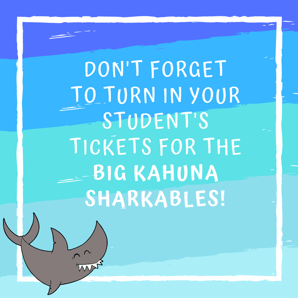 Don't forget to turn in your student's tickets for the Big Kahuna Sharkables!