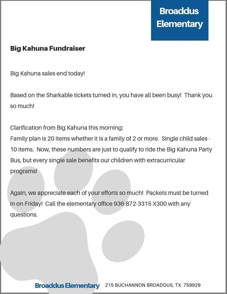 Big Kahuna sales end today!    Based on the Sharkable tickets turned in, you have all been busy!  Thank you so much!    Clarification from Big Kahuna this morning:   Family plan is 20 items whether it is a family of 2 or more.  Single child sales - 10 items.  Now, these numbers are just to qualify to ride the Big Kahuna Party Bus, but every single sale benefits our children with extracurricular programs!    Again, we appreciate each of your efforts so much!  Packets must be turned in on Friday!  Call the elementary office 936-872-3315 X300 with any