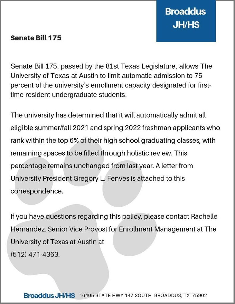 Senate Bill 175, passed by the 81st Texas Legislature, allows The University of Texas at Austin to limit automatic admission to 75 percent of the university's enrollment capacity designated for first-time resident undergraduate students.  The university has determined that it will automatically admit all eligible summer/fall 2021 and spring 2022 freshman applicants who rank within the top 6% of their high school graduating classes, with remaining spaces to be filled through holistic review. This percentage remains unchanged from last year. A letter from University President Gregory L. Fenves is attached to this correspondence.  If you have questions regarding this policy, please contact Rachelle Hernandez, Senior Vice Provost for Enrollment Management at The University of Texas at Austin at  (512) 471-4363.