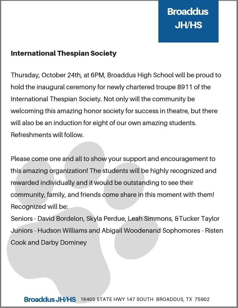 Thursday, October 24th, at 6PM, Broaddus High School will be proud to hold the inaugural ceremony for newly chartered troupe 8911 of the International Thespian Society. Not only will the community be welcoming this amazing honor society for success in theatre, but there will also be an induction for eight of our own amazing students. Refreshments will follow.   Please come one and all to show your support and encouragement to this amazing organization! The students will be highly recognized and rewarded individually and it would be outstanding to see their community, family, and friends come share in this moment with them! Recognized will be: Seniors - David Bordelon, Skyla Perdue, Leah Simmons, &Tucker Taylor Juniors - Hudson Williams and Abigail Woodenand Sophomores - Risten Cook and Darby Dominey