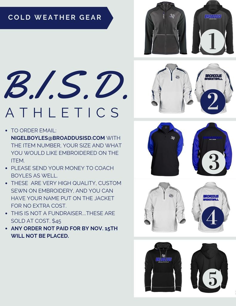 BISD Athletics Cold Weather Gear To order email: nigelboyles@broaddusisd.com with the item number, your size and what you would like embroidered on the item. Please send your money to Coach Boyles as well. These  are very high quality, custom sewn on embroidery, and you can have your name put on the jacket for no extra cost.    This is NOT a fundraiser....These are sold at cost, $45 Any order not paid for by Nov. 15th will not be placed.