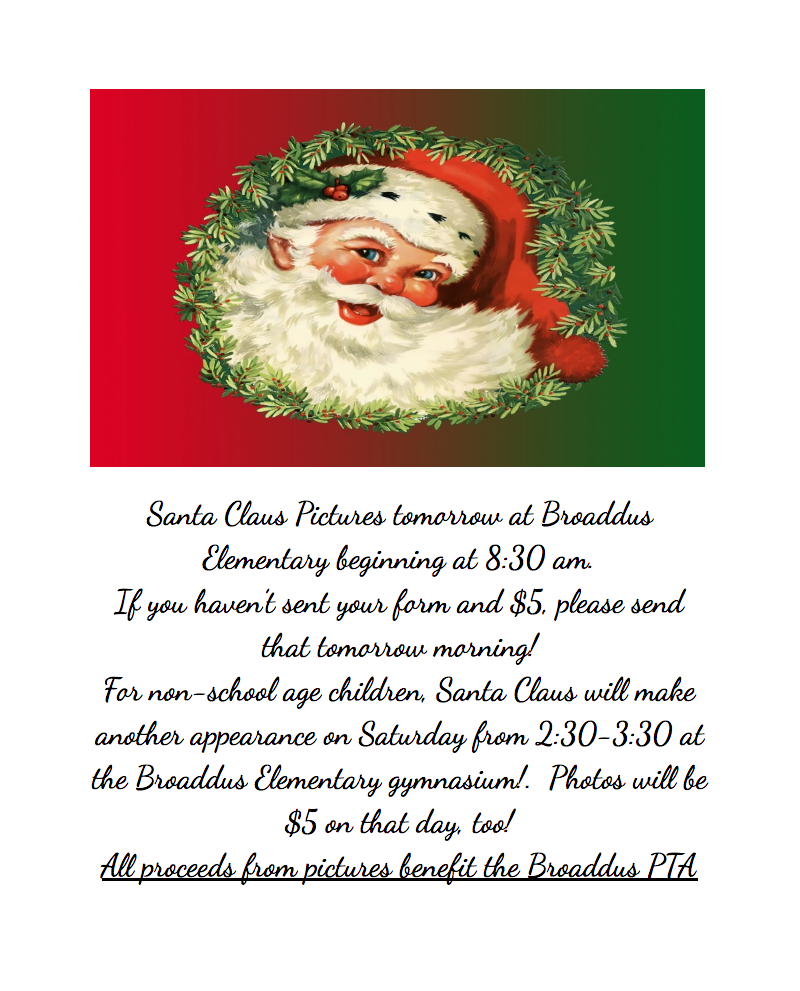 Santa Claus Pictures tomorrow at Broaddus Elementary beginning at 8:30 am.  If you haven't sent your form and $5, please send that tomorrow morning! For non-school age children, Santa Claus will make another appearance on Saturday from 2:30-3:30 at the Broaddus Elementary gymnasium!.  Photos will be $5 on that day, too! All proceeds from pictures benefit the Broaddus PTA