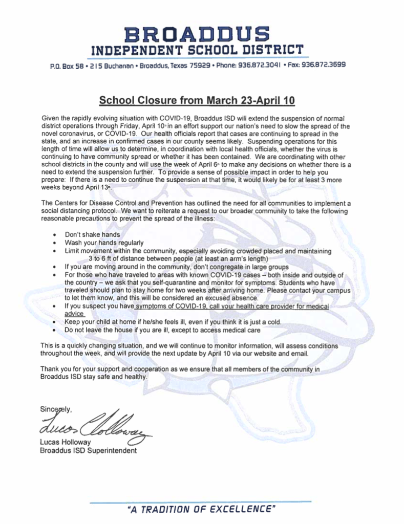 School Closure from March 23-April 10 Given the rapidly evolving situation with COVID-19, Broaddus ISD will extend the suspension of normal district operations through Friday, April 10th in an effort to support our nation's need to slow the spread of the novel coronavirus or COVID-19.  Our health officials report that cases are continuing to spread in the state, and an increase in confirmed cases in our county seems likely.  Suspending operations for this length of time will allow us to determine, in coordination with local health officials, whether the virus is continuing to have community spread or whether it has been contained.  We are coordinating with other school districts in the county and will use the week of April 6th to make any decisions on whether there is a need to extend the suspension further.  To provide a sense of possible impact in order to help you prepare:  If there is a need to continue the suspension at that time, it would likely be for at least 3 more weeks beyond April 13th. The Centers for Disease Control and Prevention has outlined the need for all communities to implement a social distancing protocol.  We want to reiterate a request to our broader community to take the following reasonable precautions to prevent the spread of the illness: Don't shake hands Wash your hands regularly Limit movement within the community, especially avoiding crowded places and maintaining 	3 to 6 ft of distance between people (at least an arm's length) If you are moving around in the community, don't congregate in large groups For those who have traveled to areas with known COVID-19 cases – both inside and outside of the country – we ask that you self-quarantine and monitor for symptoms. Students who have traveled should plan to stay home for two weeks after arriving home. Please contact your campus to let them know, and this will be considered an excused absence. If you suspect you have symptoms of COVID-19, call your health care provider for medical advice  Keep your child at home if he/she feels ill, even if you think it is just a cold. Do not leave the house if you are ill, except to access medical care This is a quickly changing situation, and we will continue to monitor information, will assess conditions throughout the week, and will provide the next update by April 10 via our website and email. Thank you for your support and cooperation as we ensure that all members of the community in Broaddus ISD stay safe and healthy. Sincerely,   Lucas Holloway Broaddus ISD Superintendent