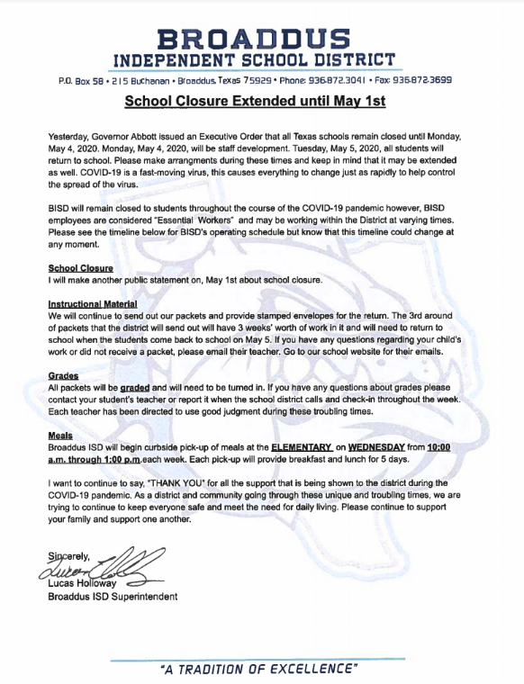 "BROADDUS  INDEPENDENT SCHOOL DISTRICT P.O. Box 58 • 215 Buchanan. Broaddus, Texas 75929. Phone: 936.872.3041 • Fax: 936.872.3699  School Closure Extended until May 1st  Yesterday. Governor Abbott issued an Executive Order that all Texas schools remain closed until Monday, May 4, 2020. Monday, May 4, 2020, will be staff development. Tuesday, May 5, 2020, all students will return to school. Please make arrangements during these times and keep in mind that it may be extended as well. COVID-19 is a fast-moving virus, this causes everything to change just as rapidly to help control the spread of the virus.  BISD will remain closed to students throughout the course of the COVID-19 pandemic however, BISD employees are considered ""Essential Workers"" and may be working within the District at varying times. Please see the timeline below for BISD's operating schedule but know that this timeline could change at any moment.  School Closure I will make another public statement on, May 1st about school closure.  Instructional Material We will continue to send out our packets and provide stamped envelopes for the return. The 3rd around  of packets that the district will send out will have 3 weeks' worth of work in it and will need to return to school when the students come back to school on May 5. If you have any questions regarding your child's work or did not receive a packet, please email their teacher. Go to our school website for their emails.  Grades All packets will be graded and will need to be turned in. If you have any questions about grades please contact your student's teacher or report it when the school district calls and check-in throughout the week. Each teacher has been directed to use good judgment during these troubling times.  Meals Broaddus ISD will begin curbside pick-up of meals at the ELEMENTARY on WEDNESDAY from 10:00 a.m. through 1:00 p.m.each week. Each pick-up will provide breakfast and lunch for 5 days.  I want to continue to say, ""THANK YOU"" for all the support that is being shown to the district during the COVID-19 pandemic. As a district and community going through these unique and troubling times, we are trying to continue to keep everyone safe and meet the need for daily living. Please continue to support your family and support one another.  Sincerely,  Lucas Holloway Broaddus ISD Superintendent"