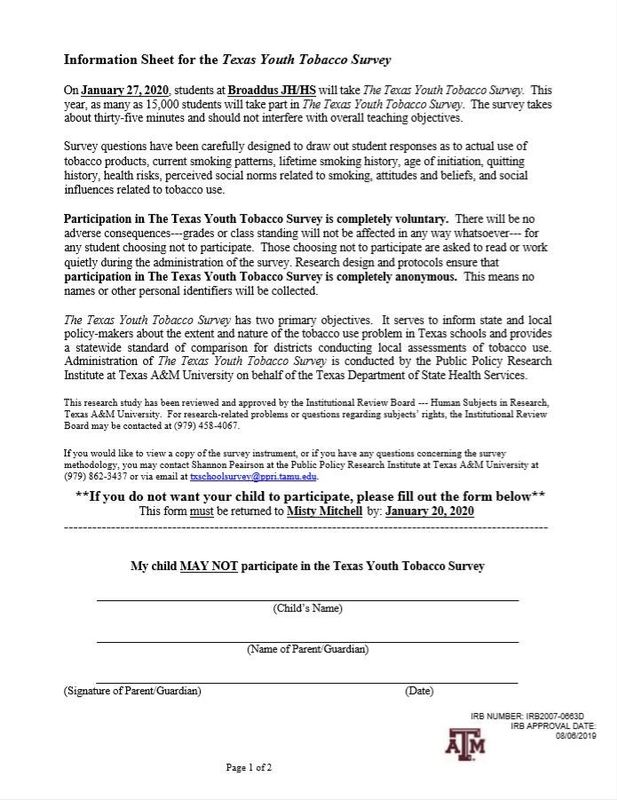 Information Sheet for the Texas Youth Tobacco Survey    On January 27, 2020, students at Broaddus JH/HS will take The Texas Youth Tobacco Survey.  This year, as many as 15,000 students will take part in The Texas Youth Tobacco Survey.  The survey takes about thirty-five minutes and should not interfere with overall teaching objectives.    Survey questions have been carefully designed to draw out student responses as to actual use of tobacco products, current smoking patterns, lifetime smoking history, age of initiation, quitting history, health risks, perceived social norms related to smoking, attitudes and beliefs, and social influences related to tobacco use.      Participation in The Texas Youth Tobacco Survey is completely voluntary.  There will be no adverse consequences---grades or class standing will not be affected in any way whatsoever--- for any student choosing not to participate.  Those choosing not to participate are asked to read or work quietly during the administration of the survey. Research design and protocols ensure that participation in The Texas Youth Tobacco Survey is completely anonymous.  This means no names or other personal identifiers will be collected.      The Texas Youth Tobacco Survey has two primary objectives.  It serves to inform state and local policy-makers about the extent and nature of the tobacco use problem in Texas schools and provides a statewide standard of comparison for districts conducting local assessments of tobacco use.  Administration of The Texas Youth Tobacco Survey is conducted by the Public Policy Research Institute at Texas A&M University on behalf of the Texas Department of State Health Services.    This research study has been reviewed and approved by the Institutional Review Board --- Human Subjects in Research, Texas A&M University.  For research-related problems or questions regarding subjects' rights, the Institutional Review Board may be contacted at (979) 458-4067.    If you would like to view a copy of the survey instrument, or if you have any questions concerning the survey methodology, you may contact Shannon Peairson at the Public Policy Research Institute at Texas A&M University at (979) 862-3437 or via email at txschoolsurvey@ppri.tamu.edu.  **If you do not want your child to participate, please fill out the form below** This form must be returned to Misty Mitchell by: January 20, 2020 -------------------------------------------------------------------------------------------------------    My child MAY NOT participate in the Texas Youth Tobacco Survey    ____________________________________________________________________________ (Child's Name)    ____________________________________________________________________________ (Name of Parent/Guardian)    ____________________________________________________________________________        (Signature of Parent/Guardian)                 	 	 	 	     (Date)