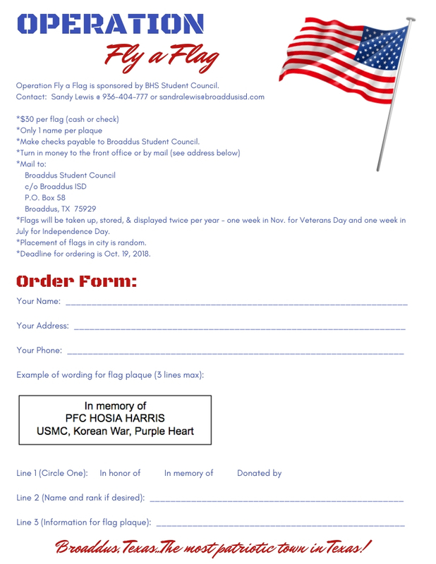 OPERATION Fly a Flag Operation Fly a Flag is sponsored by BHS Student Council.   Contact:  Sandy Lewis @ 936-404-777 or sandralewis@broaddusisd.com  *$30 per flag (cash or check) *Only 1 name per plaque *Make checks payable to Broaddus Student Council. *Turn in money to the front office or by mail (see address below) *Mail to:     Broaddus Student Council     c/o Broaddus ISD     P.O. Box 58     Broaddus, TX  75929 *Flags will be taken up, stored, & displayed twice per year - one week in Nov. for Veterans Day and one week in July for Independence Day. *Placement of flags in city is random. *Deadline for ordering is Oct. 19, 2018. Order Form:  Your Name:  __________________________________________________________________  Your Address:  ________________________________________________________________  Your Phone:  _________________________________________________________________  Example of wording for flag plaque (3 lines max):        Line 1 (Circle One):     In honor of          In memory of          Donated by  Line 2 (Name and rank if desired):  _________________________________________________  Line 3 (Information for flag plaque):  ________________________________________________  Broaddus, Texas...The most patriotic town in Texas!
