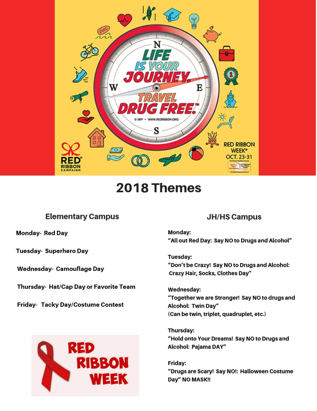 "Elementary Campus  Monday-  Red Day  Tuesday-  Superhero Day   Wednesday-  Camouflage Day   Thursday-  Hat/Cap Day or Favorite Team   Friday-   Tacky Day/Costume Contest  JH/HS Campus  Monday:   ""All out Red Day:  Say NO to Drugs and Alcohol""  Tuesday:   ""Don't be Crazy!  Say NO to Drugs and Alcohol:  Crazy Hair, Socks, Clothes Day""  Wednesday: ""Together we are Stronger!  Say NO to drugs and Alcohol:  Twin Day"" (Can be twin, triplet, quadruplet, etc.)  Thursday:   ""Hold onto Your Dreams!  Say NO to Drugs and Alcohol:  Pajama DAY""  Friday:   ""Drugs are Scary!  Say NO!:  Halloween Costume Day"" NO MASK!!"