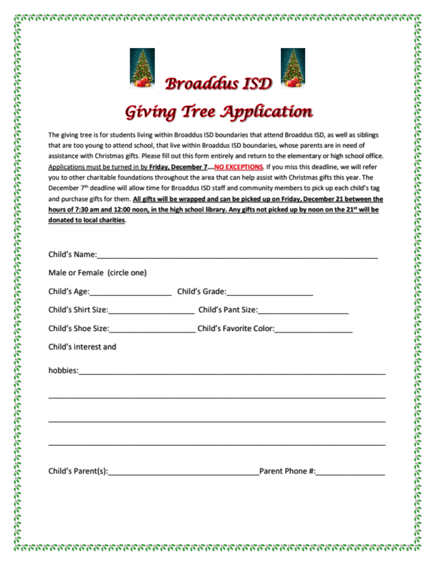 Broaddus ISD Giving Tree Application The giving tree is for students living within Broaddus ISD boundaries that attend Broaddus ISD, as well as siblings that are too young to attend school, that live within Broaddus ISD boundaries, whose parents are in need of assistance with Christmas gifts. Please fill out this form entirely and return to the elementary or high school office. Applications must be turned in by Friday, December 7....NO EXCEPTIONS. If you miss this deadline, we will refer you to other charitable foundations throughout the area that can help assist with Christmas gifts this year. The November 7th deadline will allow time for Broaddus ISD staff and community members to pick up each child's tag and purchase gifts for them. All gifts will be wrapped and can be picked up on Friday, December 21 between the hours of 7:30 am and 12:00 noon in the high school library. Any gifts not picked up by noon on the 21st will be donated to local charities.  Child's Name: Male or Female (circle one) Child's Age: Child's Grade: Child's Shirt Size: Child's Pant Size: Child's Shoe Size: Child's Favorite Color: Child's interest and hobbies: Child's Parent(s); Parent Phone #: