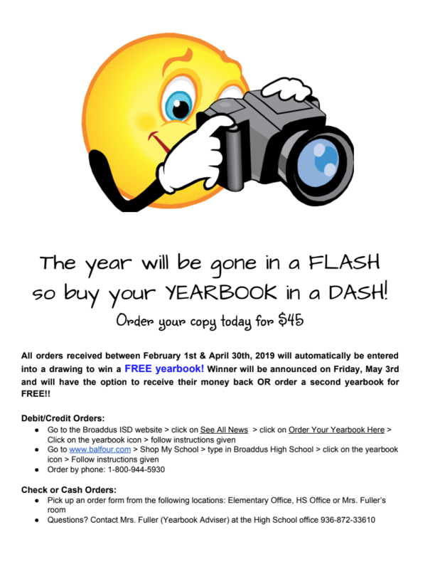 The year will be gone in a FLASH so buy your YEARBOOK in a DASH! Order your copy today for $45  All orders received between February 1st & April 30th, 2019 will automatically be entered into a drawing to win a FREE yearbook! Winner will be announced on Friday, May 3rd and will have the option to receive their money back OR order a second yearbook for FREE!!  Debit/Credit Orders:  ● Go to the Broaddus ISD website > click on See All News > click on Order Your Yearbook Here > Click on the yearbook icon > follow instructions given  ● Go to www.balfour.com > Shop My School > type in Broaddus High School > click on the yearbook icon > Follow instructions given  ● Order by phone: 1-800-944-5930  Check or Cash Orders:  ● Pick up an order form from the following locations: Elementary Office, HS Office or Mrs. Fuller's room  ● Questions? Contact Mrs. Fuller (Yearbook Adviser) at the High School office 936-872-33610
