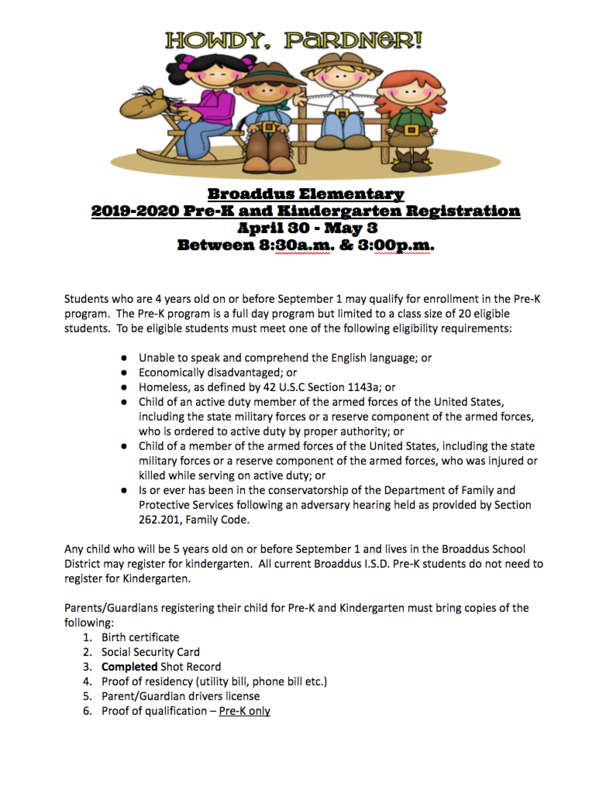 Broaddus Elementary 2019-2020 Pre-K and Kindergarten Registration  April 30 - May 3  Between 8:30a.m. & 3:00p.m.   Students who are 4 years old on or before September 1 may qualify for enrollment in the Pre-K program.  The Pre-K program is a full day program but limited to a class size of 20 eligible students.  To be eligible students must meet one of the following eligibility requirements: 	 Unable to speak and comprehend the English language; or  Economically disadvantaged; or Homeless, as defined by 42 U.S.C Section 1143a; or Child of an active duty member of the armed forces of the United States, including the state military forces or a reserve component of the armed forces, who is ordered to active duty by proper authority; or Child of a member of the armed forces of the United States, including the state military forces or a reserve component of the armed forces, who was injured or killed while serving on active duty; or Is or ever has been in the conservatorship of the Department of Family and Protective Services following an adversary hearing held as provided by Section 262.201, Family Code.  Any child who will be 5 years old on or before September 1 and lives in the Broaddus School District may register for kindergarten.  All current Broaddus I.S.D. Pre-K students do not need to register for Kindergarten.  Parents/Guardians registering their child for Pre-K and Kindergarten must bring copies of the following: Birth certificate Social Security Card Completed Shot Record  Proof of residency (utility bill, phone bill etc.) Parent/Guardian drivers license Proof of qualification – Pre-K only