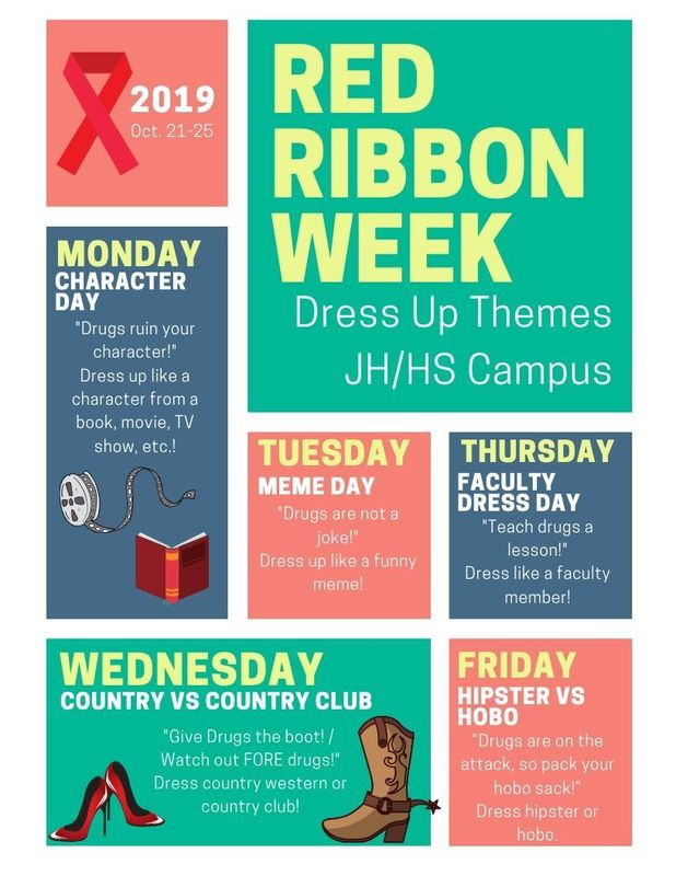 2019 October 21-25 Red Ribbon Week Dress Up Themes JH/HS Campus Monday Character Day Dress up like a character from a movie, book, tv show, etc.  Tuesday Meme Day Dress up like a funny meme  Wednesday Country vs Country Club Dress country western or country club.  Thursday Faculty Dress Day  Dress up like a staff member.  Friday Hipster vs Hobo Dress like a hobo or a hipster.
